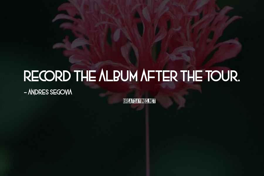 Andres Segovia Sayings: Record the album after the tour.