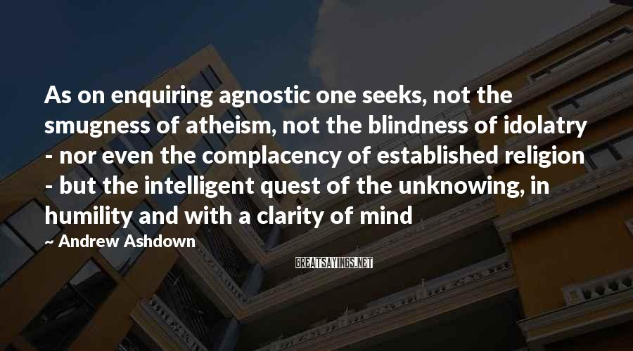 Andrew Ashdown Sayings: As on enquiring agnostic one seeks, not the smugness of atheism, not the blindness of