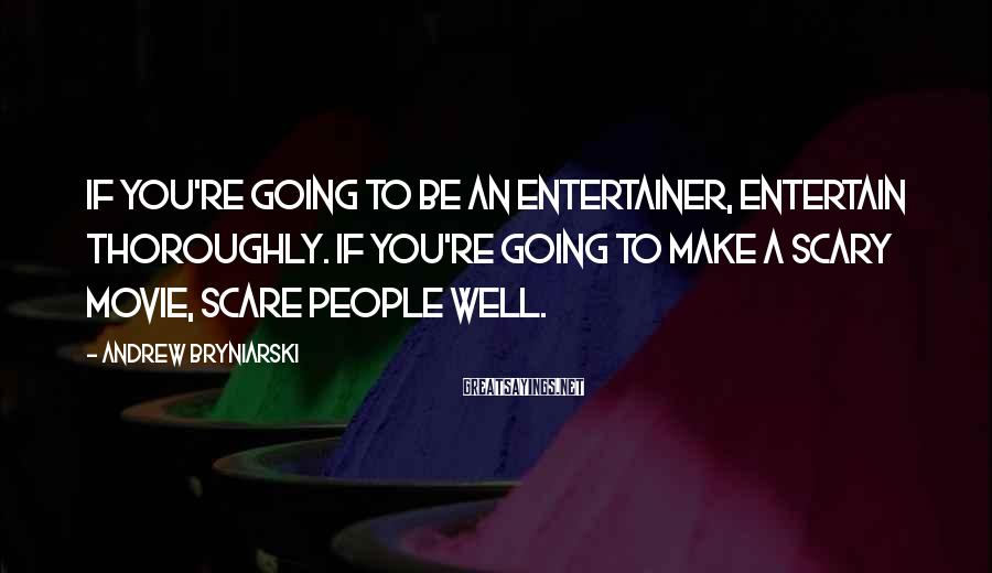 Andrew Bryniarski Sayings: If you're going to be an entertainer, entertain thoroughly. If you're going to make a