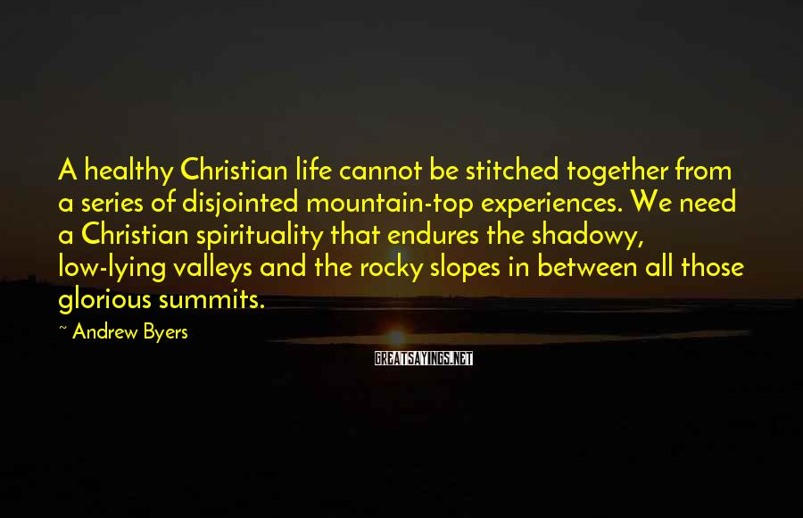 Andrew Byers Sayings: A healthy Christian life cannot be stitched together from a series of disjointed mountain-top experiences.