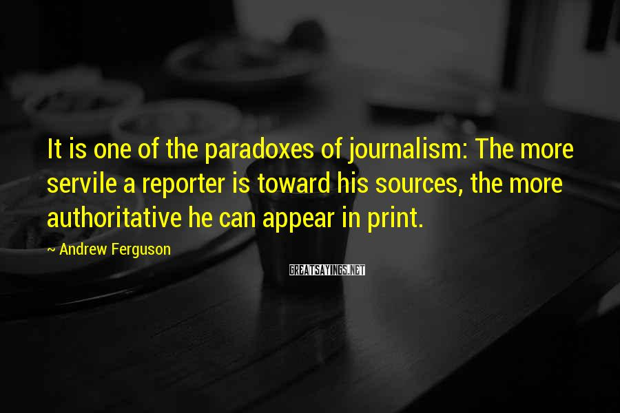 Andrew Ferguson Sayings: It is one of the paradoxes of journalism: The more servile a reporter is toward