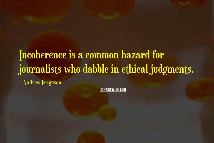 Andrew Ferguson Sayings: Incoherence is a common hazard for journalists who dabble in ethical judgments.