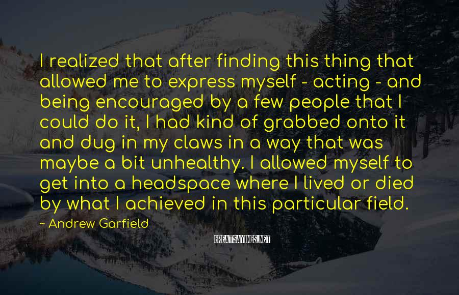 Andrew Garfield Sayings: I realized that after finding this thing that allowed me to express myself - acting