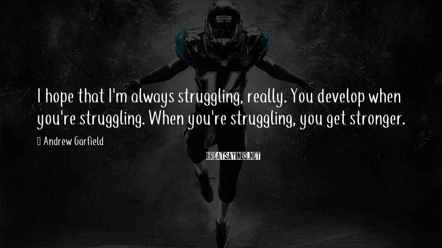 Andrew Garfield Sayings: I hope that I'm always struggling, really. You develop when you're struggling. When you're struggling,
