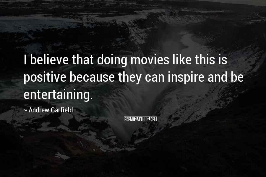 Andrew Garfield Sayings: I believe that doing movies like this is positive because they can inspire and be