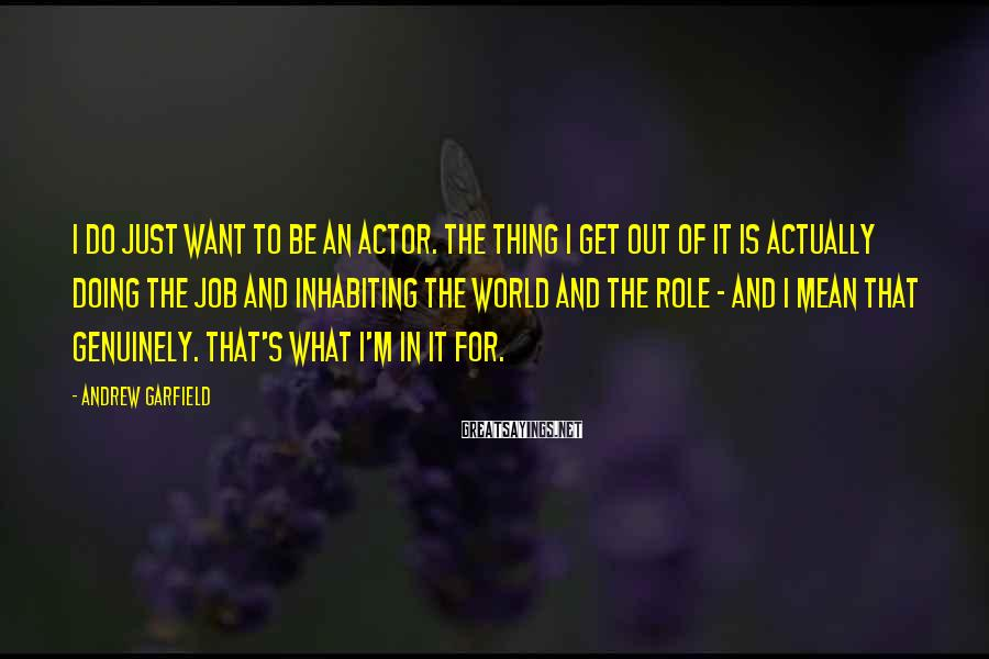 Andrew Garfield Sayings: I do just want to be an actor. The thing I get out of it