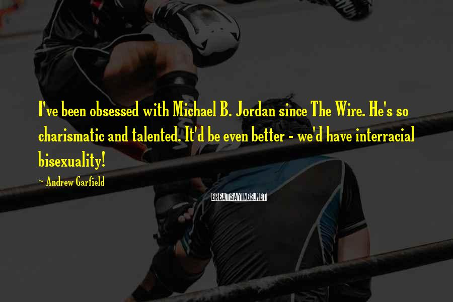Andrew Garfield Sayings: I've been obsessed with Michael B. Jordan since The Wire. He's so charismatic and talented.