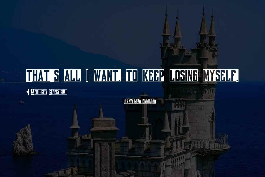 Andrew Garfield Sayings: That's all I want, to keep losing myself.