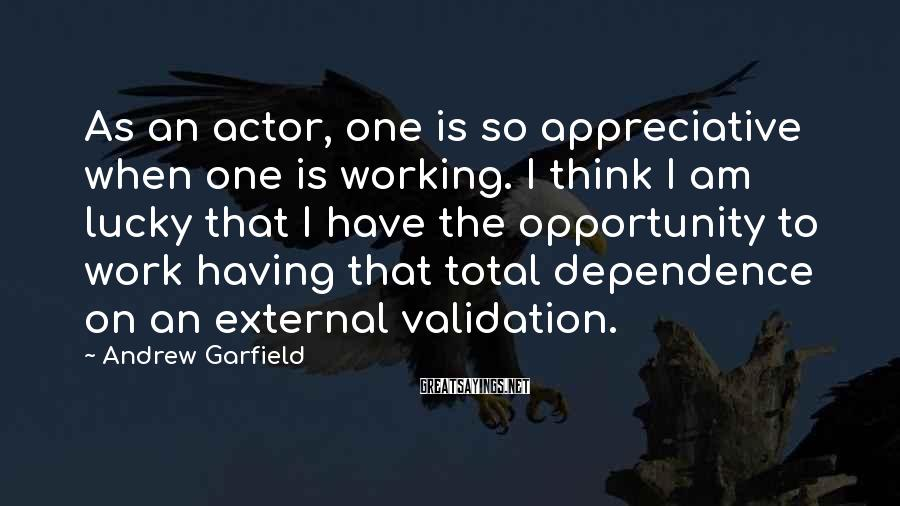 Andrew Garfield Sayings: As an actor, one is so appreciative when one is working. I think I am