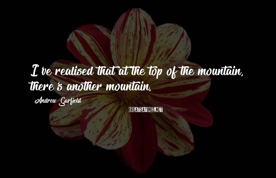 Andrew Garfield Sayings: I've realised that at the top of the mountain, there's another mountain.