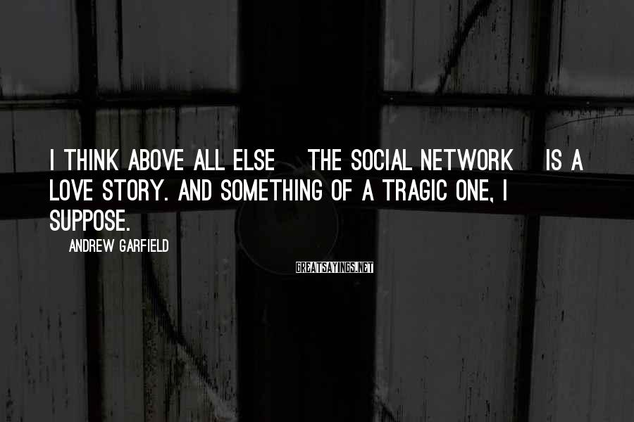Andrew Garfield Sayings: I think above all else [The Social Network] is a love story. And something of