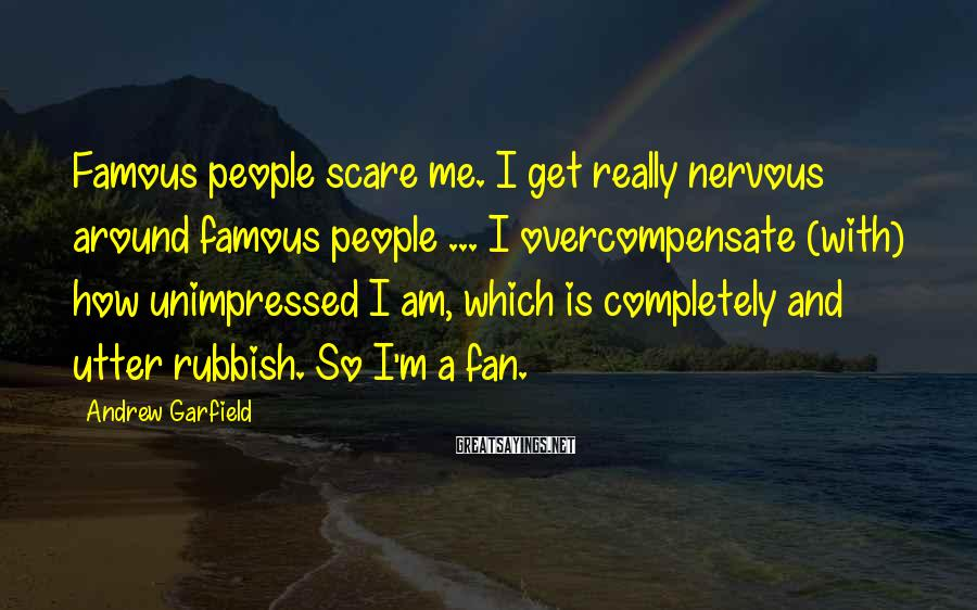 Andrew Garfield Sayings: Famous people scare me. I get really nervous around famous people ... I overcompensate (with)
