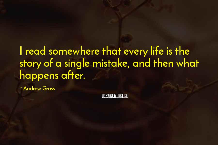 Andrew Gross Sayings: I read somewhere that every life is the story of a single mistake, and then