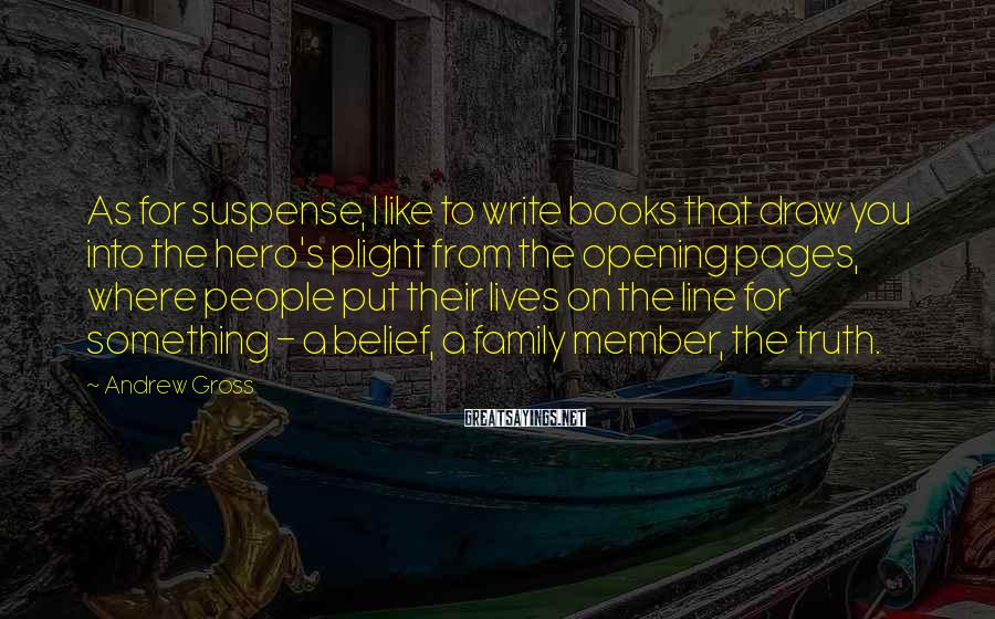 Andrew Gross Sayings: As for suspense, I like to write books that draw you into the hero's plight