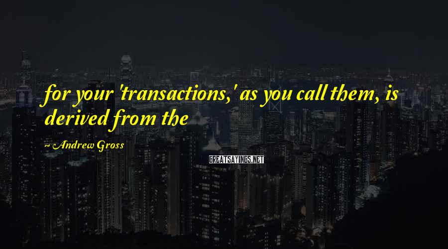 Andrew Gross Sayings: for your 'transactions,' as you call them, is derived from the
