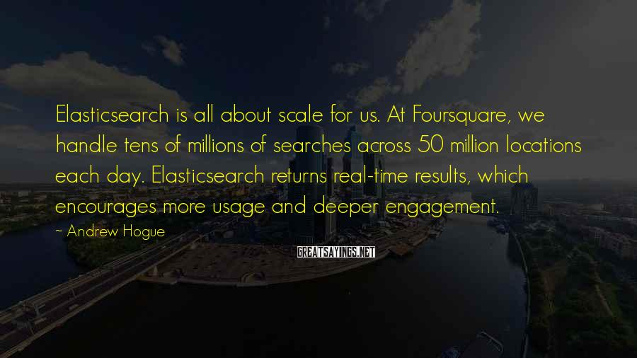 Andrew Hogue Sayings: Elasticsearch is all about scale for us. At Foursquare, we handle tens of millions of