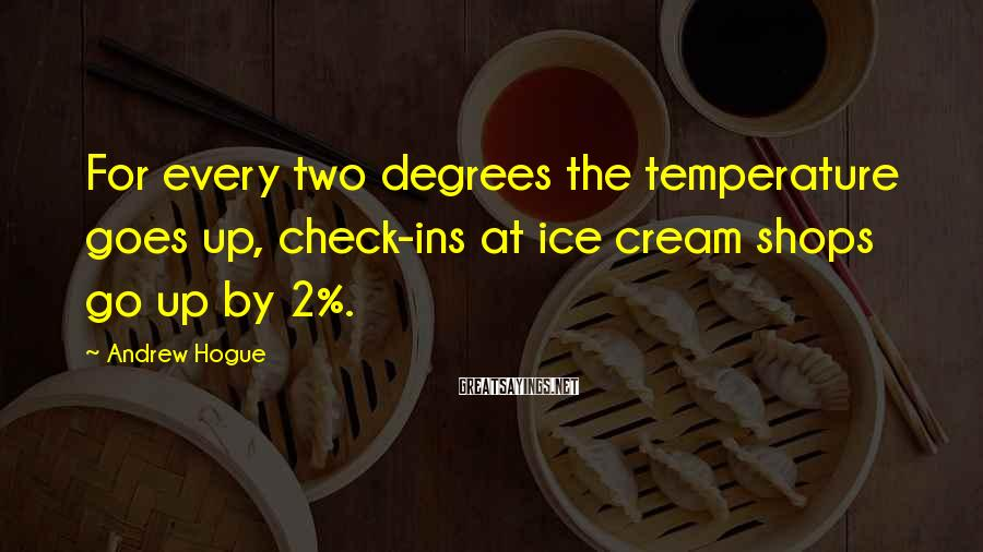 Andrew Hogue Sayings: For every two degrees the temperature goes up, check-ins at ice cream shops go up