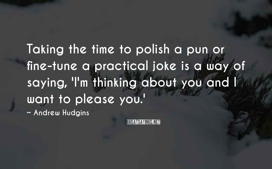 Andrew Hudgins Sayings: Taking the time to polish a pun or fine-tune a practical joke is a way