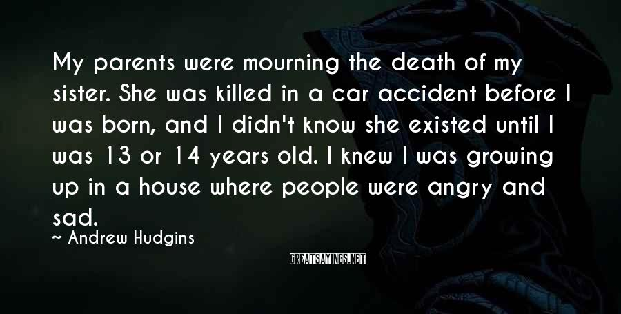 Andrew Hudgins Sayings: My parents were mourning the death of my sister. She was killed in a car
