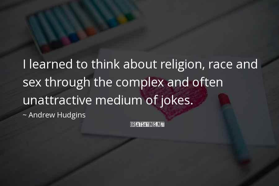 Andrew Hudgins Sayings: I learned to think about religion, race and sex through the complex and often unattractive