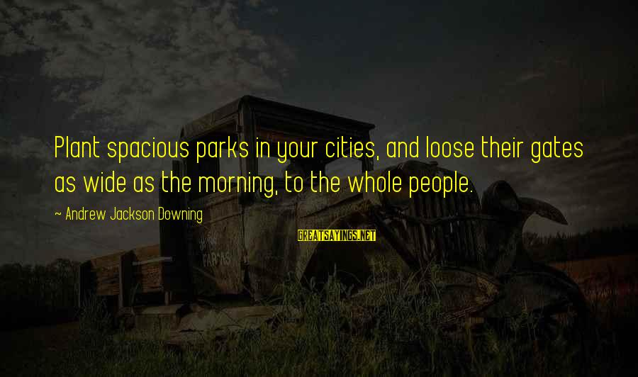 Andrew Jackson Downing Sayings By Andrew Jackson Downing: Plant spacious parks in your cities, and loose their gates as wide as the morning,