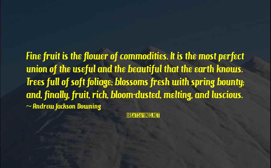 Andrew Jackson Downing Sayings By Andrew Jackson Downing: Fine fruit is the flower of commodities. It is the most perfect union of the