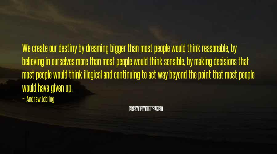Andrew Jobling Sayings: We create our destiny by dreaming bigger than most people would think reasonable, by believing