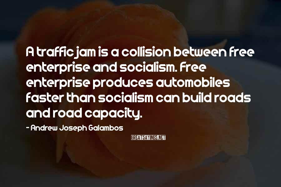 Andrew Joseph Galambos Sayings: A traffic jam is a collision between free enterprise and socialism. Free enterprise produces automobiles