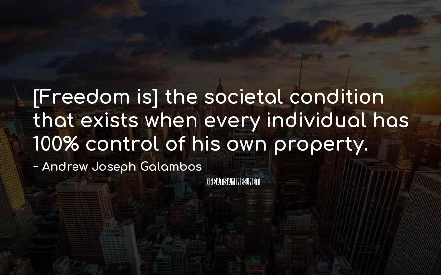 Andrew Joseph Galambos Sayings: [Freedom is] the societal condition that exists when every individual has 100% control of his