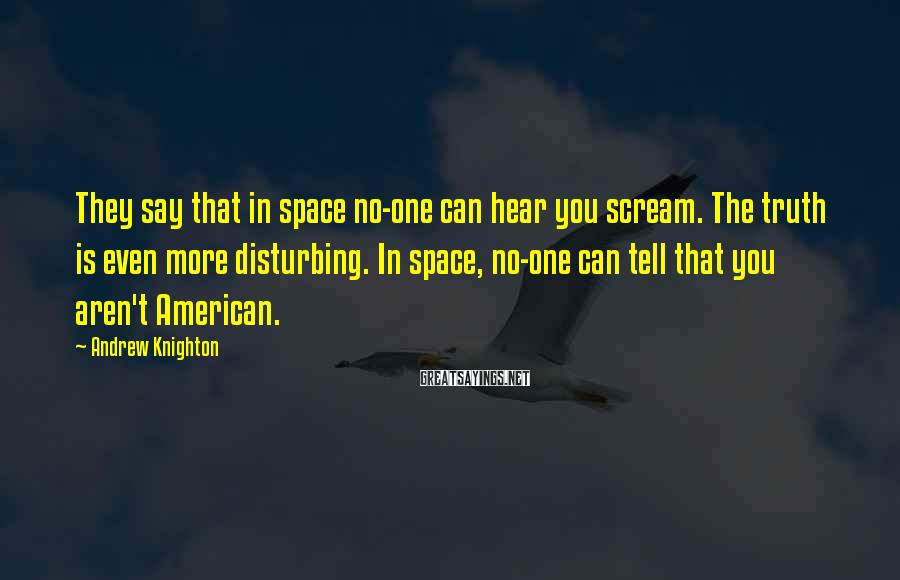 Andrew Knighton Sayings: They say that in space no-one can hear you scream. The truth is even more