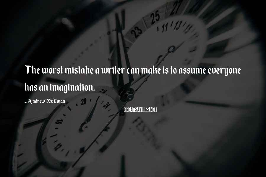Andrew McEwan Sayings: The worst mistake a writer can make is to assume everyone has an imagination.