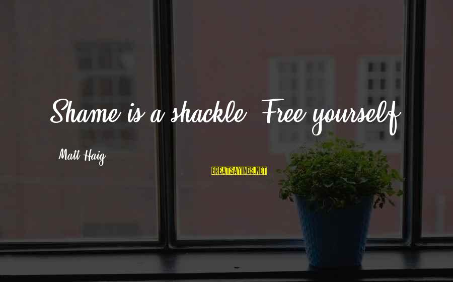Andrew Mwenda Sayings By Matt Haig: Shame is a shackle. Free yourself.