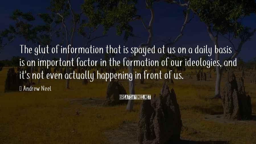 Andrew Neel Sayings: The glut of information that is spayed at us on a daily basis is an