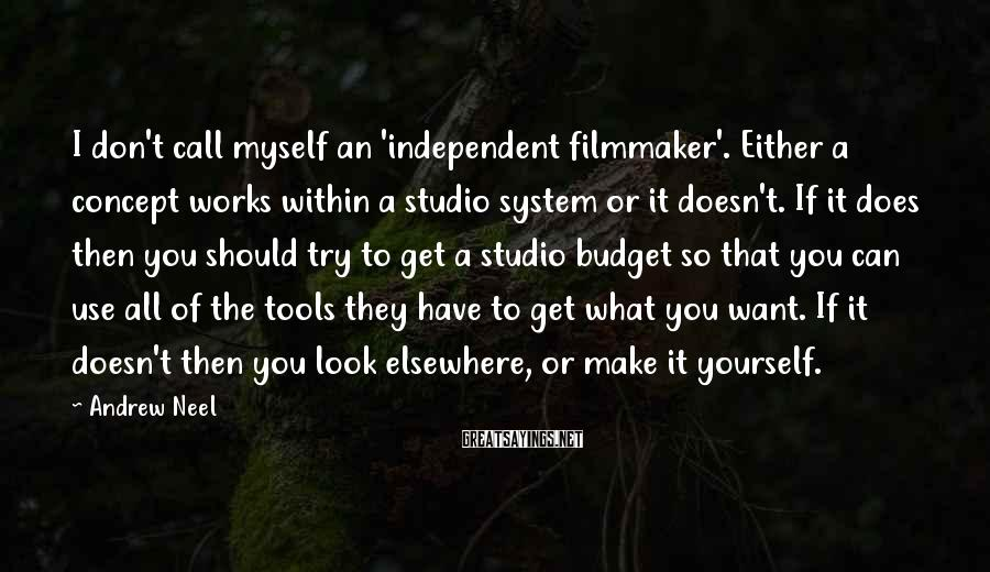 Andrew Neel Sayings: I don't call myself an 'independent filmmaker'. Either a concept works within a studio system