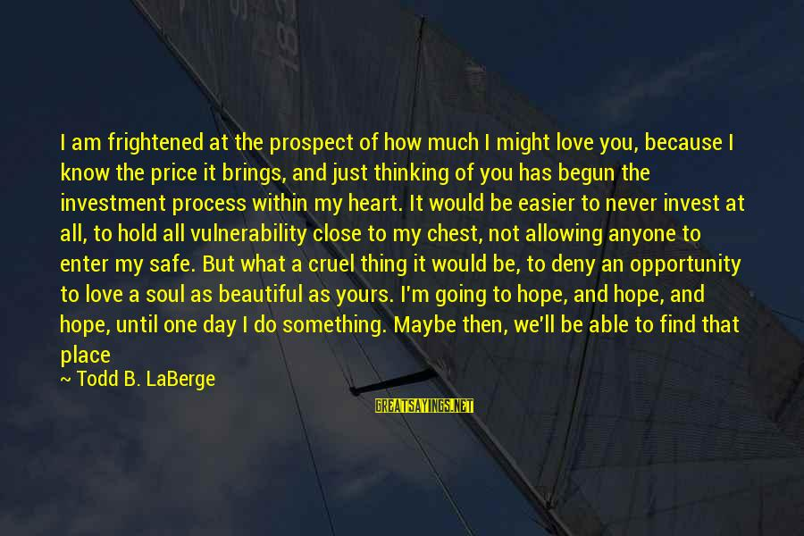 Andrew Nelson Lytle Sayings By Todd B. LaBerge: I am frightened at the prospect of how much I might love you, because I