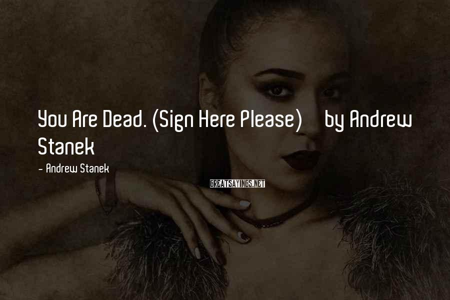 Andrew Stanek Sayings: You Are Dead. (Sign Here Please) by Andrew Stanek