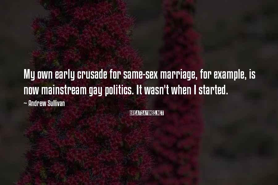 Andrew Sullivan Sayings: My own early crusade for same-sex marriage, for example, is now mainstream gay politics. It