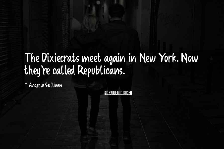 Andrew Sullivan Sayings: The Dixiecrats meet again in New York. Now they're called Republicans.