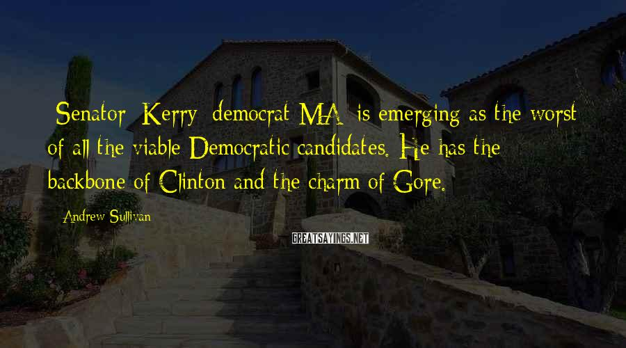 Andrew Sullivan Sayings: [Senator] Kerry [democrat MA] is emerging as the worst of all the viable Democratic candidates.