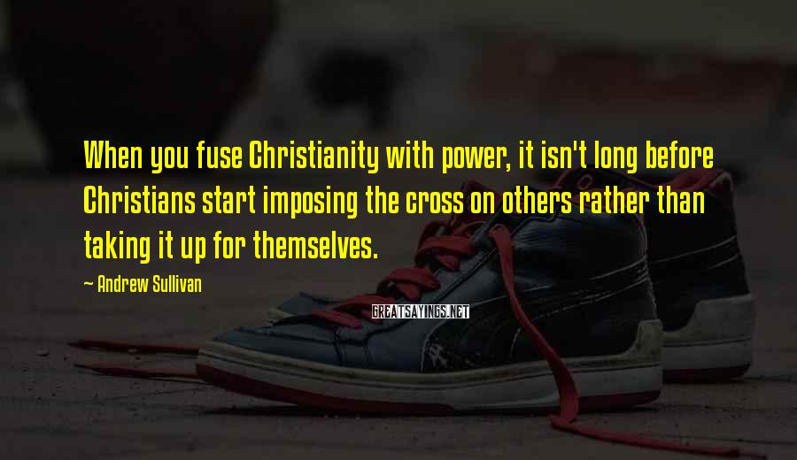 Andrew Sullivan Sayings: When you fuse Christianity with power, it isn't long before Christians start imposing the cross