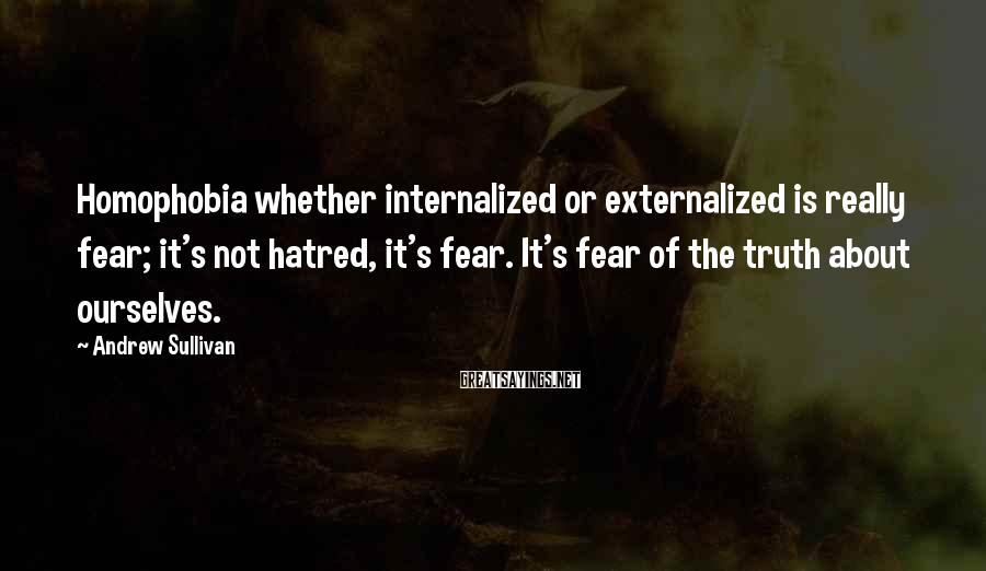 Andrew Sullivan Sayings: Homophobia whether internalized or externalized is really fear; it's not hatred, it's fear. It's fear