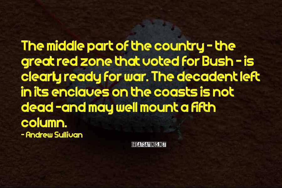 Andrew Sullivan Sayings: The middle part of the country - the great red zone that voted for Bush