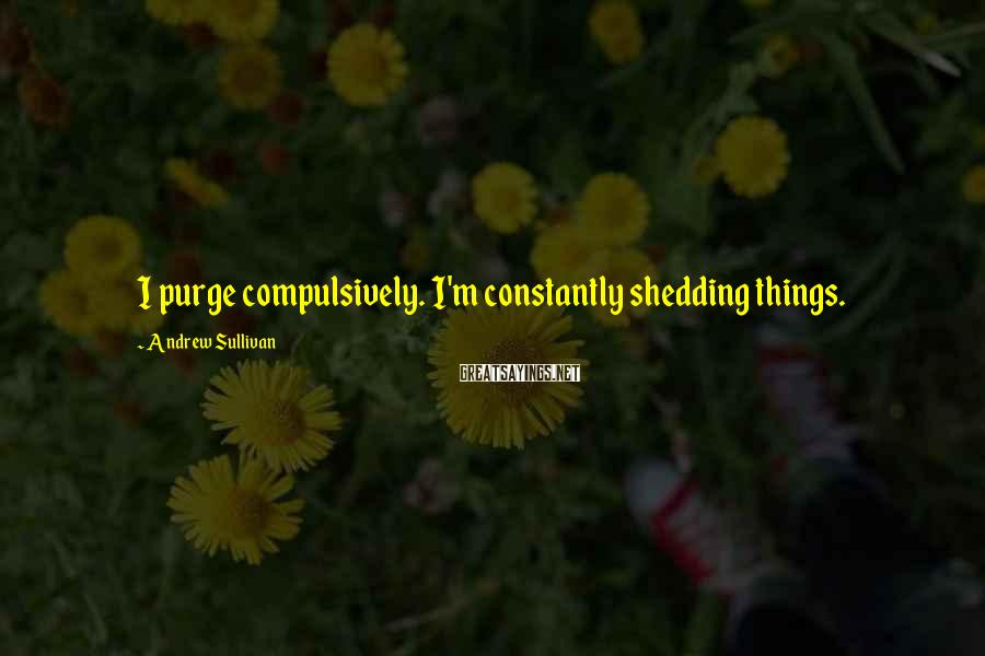 Andrew Sullivan Sayings: I purge compulsively. I'm constantly shedding things.