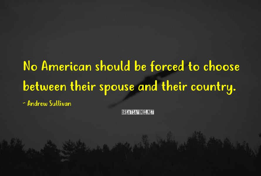 Andrew Sullivan Sayings: No American should be forced to choose between their spouse and their country.