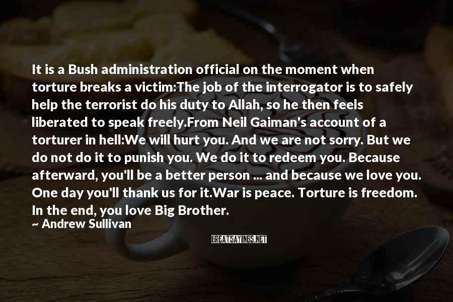Andrew Sullivan Sayings: It is a Bush administration official on the moment when torture breaks a victim:The job