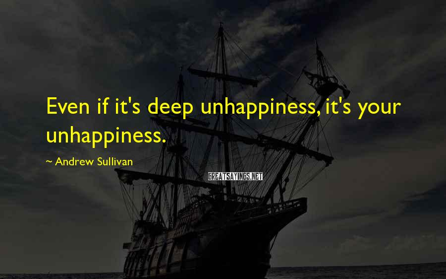 Andrew Sullivan Sayings: Even if it's deep unhappiness, it's your unhappiness.