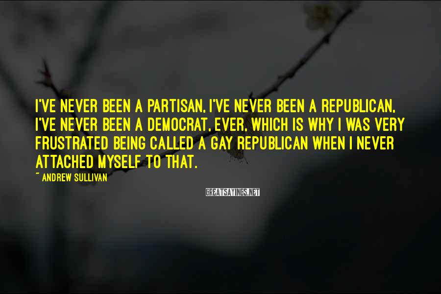 Andrew Sullivan Sayings: I've never been a partisan, I've never been a Republican, I've never been a Democrat,