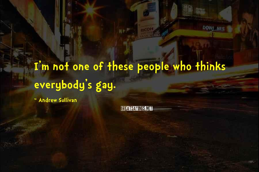 Andrew Sullivan Sayings: I'm not one of these people who thinks everybody's gay.