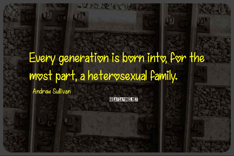 Andrew Sullivan Sayings: Every generation is born into, for the most part, a heterosexual family.