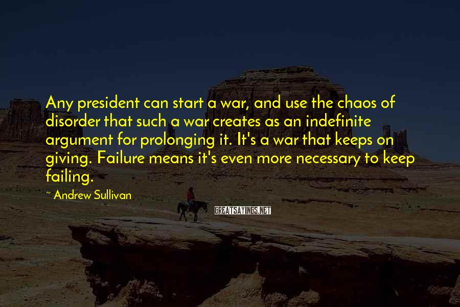 Andrew Sullivan Sayings: Any president can start a war, and use the chaos of disorder that such a